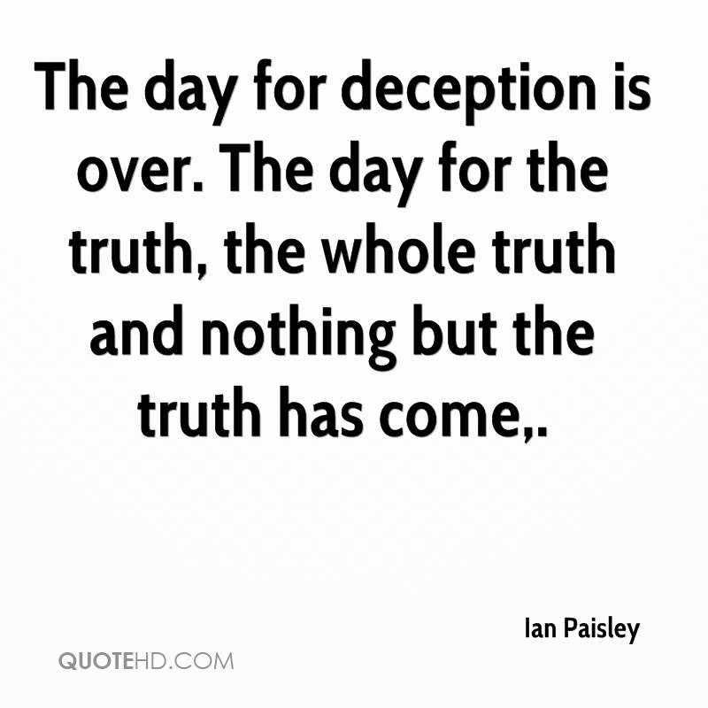The day for deception is over. The day for the truth, the whole truth and nothing but the truth has come.
