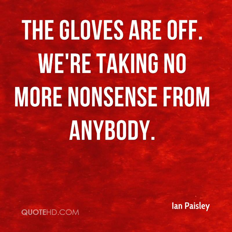 The gloves are off. We're taking no more nonsense from anybody.