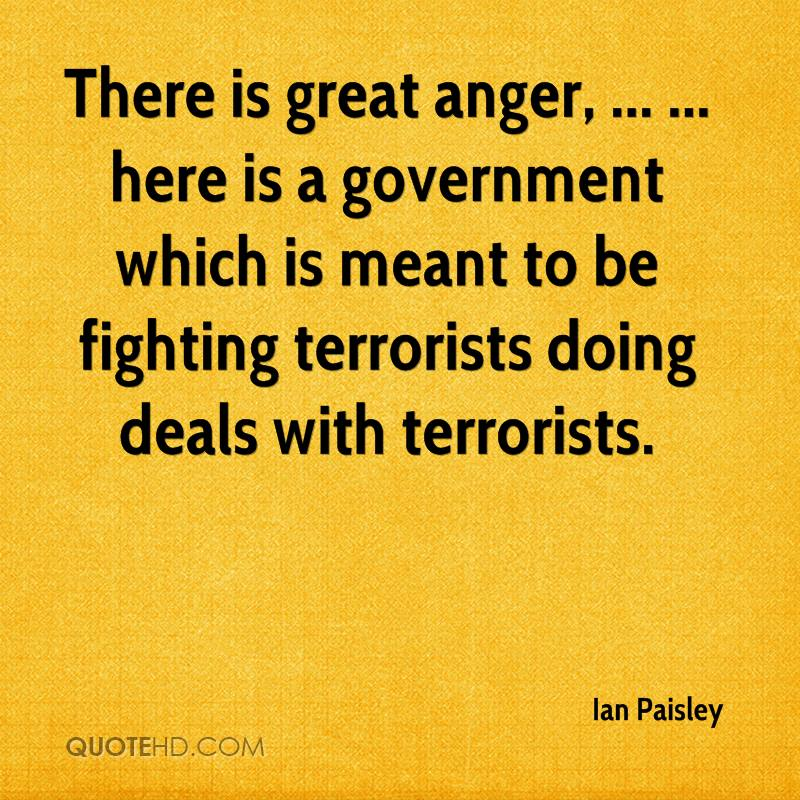 There is great anger, ... ... here is a government which is meant to be fighting terrorists doing deals with terrorists.