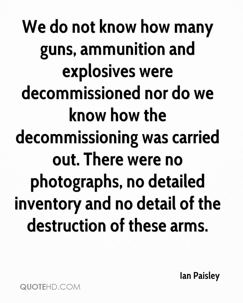 We do not know how many guns, ammunition and explosives were decommissioned nor do we know how the decommissioning was carried out. There were no photographs, no detailed inventory and no detail of the destruction of these arms.