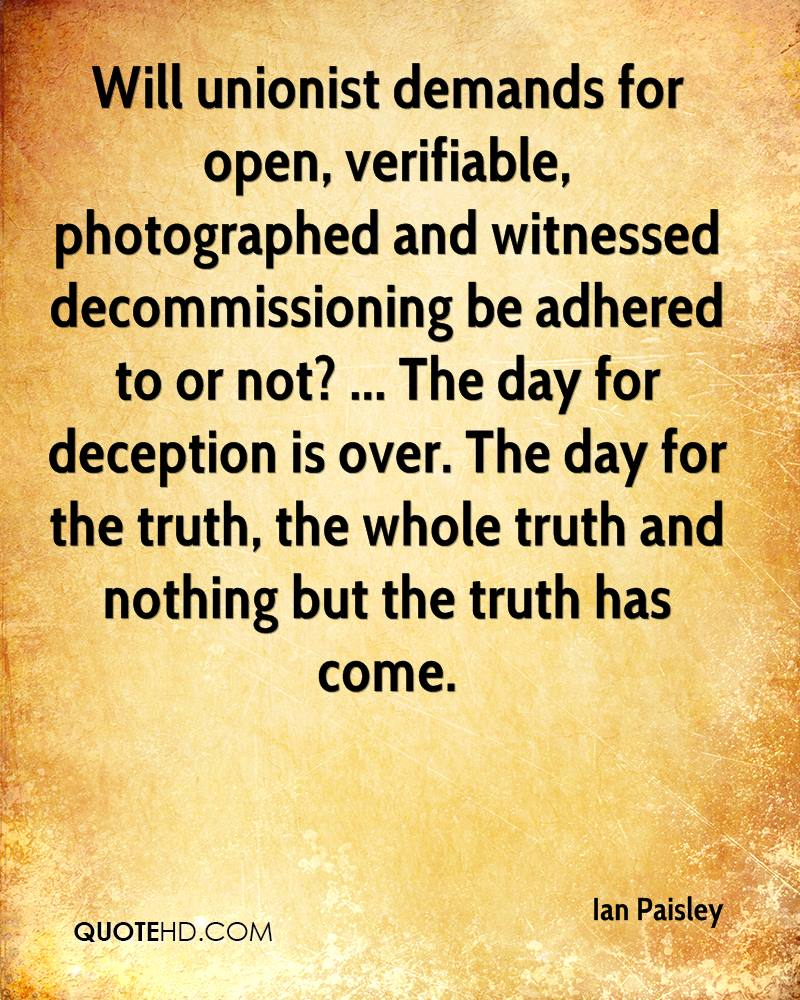Will unionist demands for open, verifiable, photographed and witnessed decommissioning be adhered to or not? ... The day for deception is over. The day for the truth, the whole truth and nothing but the truth has come.