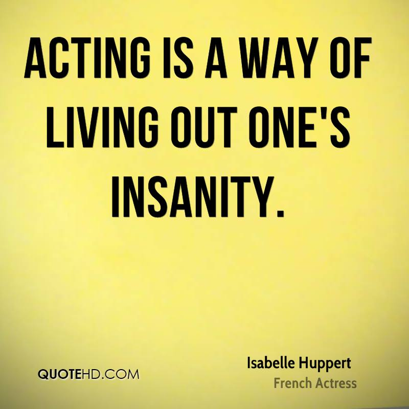 Acting is a way of living out one's insanity.