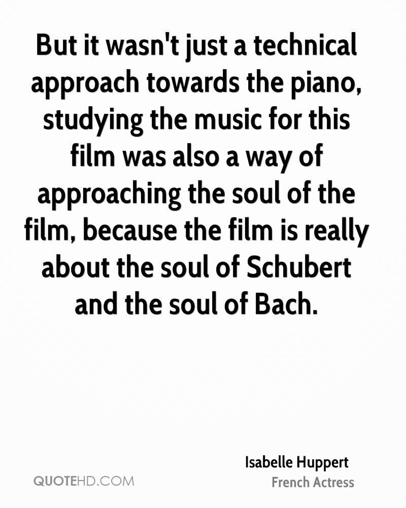 But it wasn't just a technical approach towards the piano, studying the music for this film was also a way of approaching the soul of the film, because the film is really about the soul of Schubert and the soul of Bach.