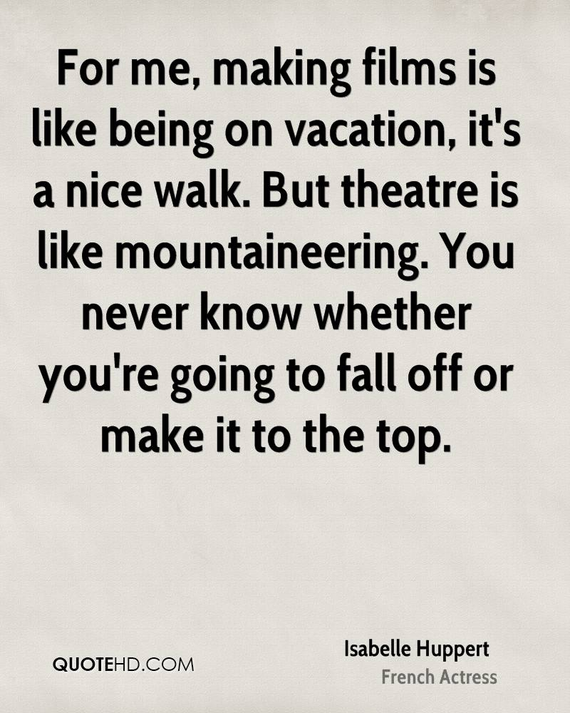For me, making films is like being on vacation, it's a nice walk. But theatre is like mountaineering. You never know whether you're going to fall off or make it to the top.