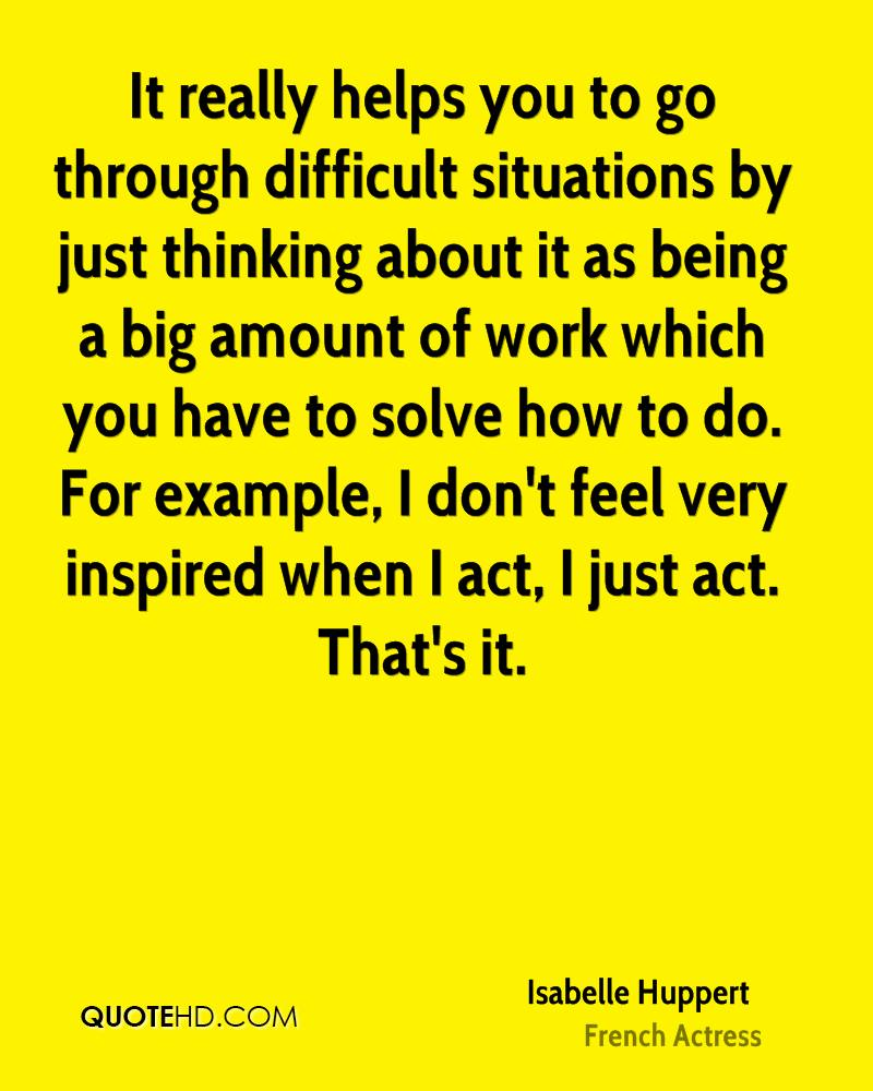 It really helps you to go through difficult situations by just thinking about it as being a big amount of work which you have to solve how to do. For example, I don't feel very inspired when I act, I just act. That's it.