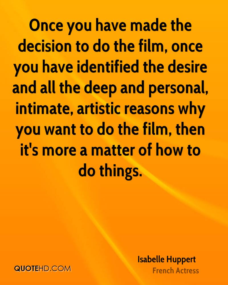 Once you have made the decision to do the film, once you have identified the desire and all the deep and personal, intimate, artistic reasons why you want to do the film, then it's more a matter of how to do things.
