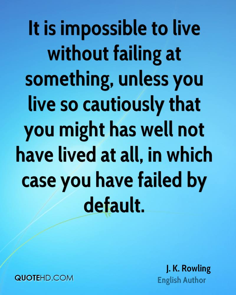 It is impossible to live without failing at something, unless you live so cautiously that you might has well not have lived at all, in which case you have failed by default.