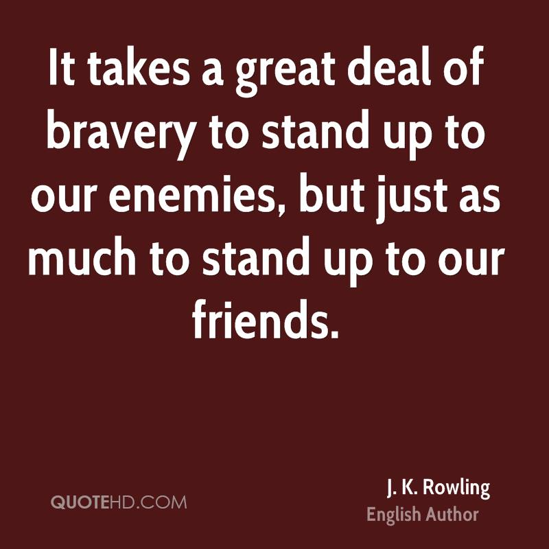 It takes a great deal of bravery to stand up to our enemies, but just as much to stand up to our friends.