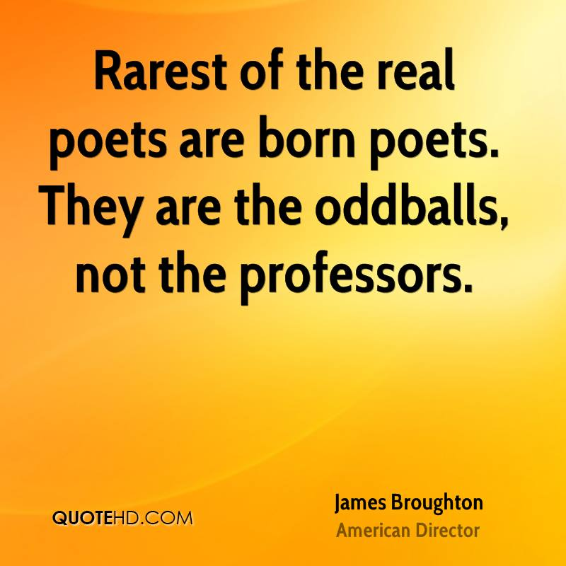 Rarest of the real poets are born poets. They are the oddballs, not the professors.