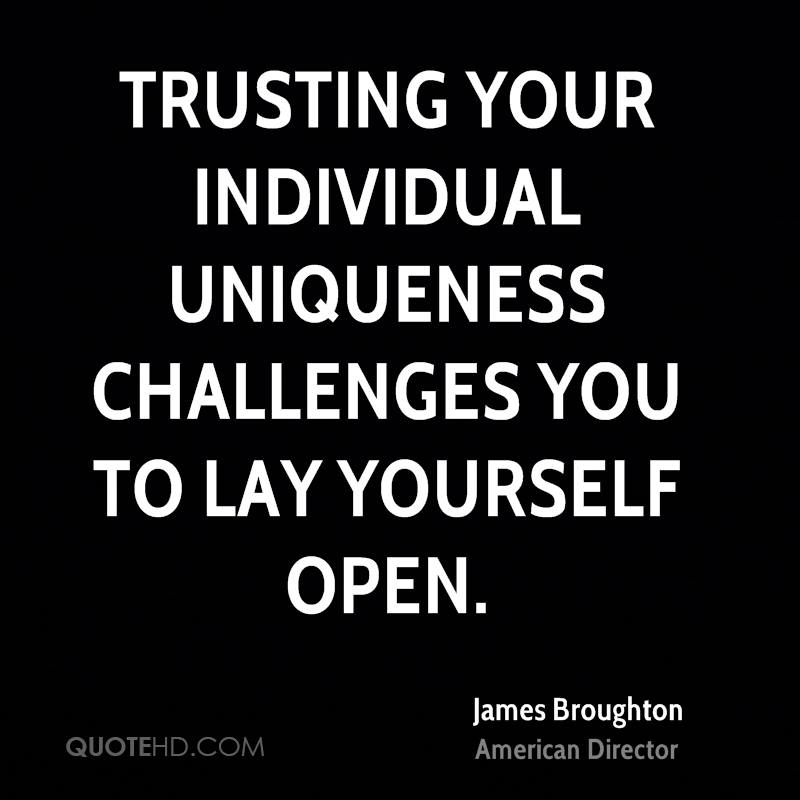 Trusting your individual uniqueness challenges you to lay yourself open.