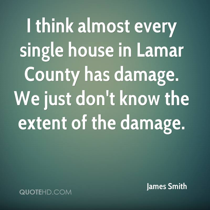 I think almost every single house in Lamar County has damage. We just don't know the extent of the damage.