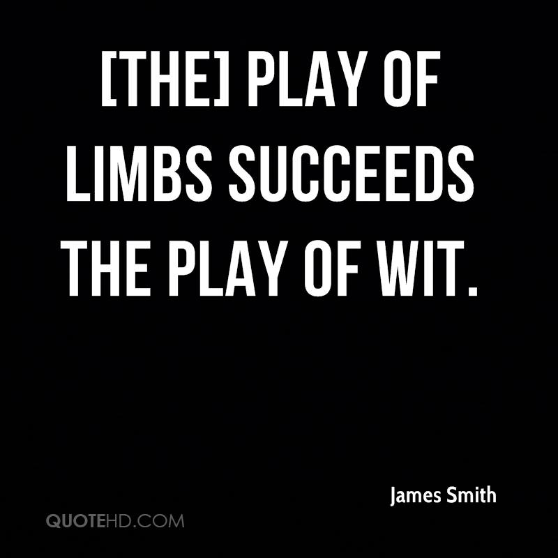 [The] play of limbs succeeds the play of wit.
