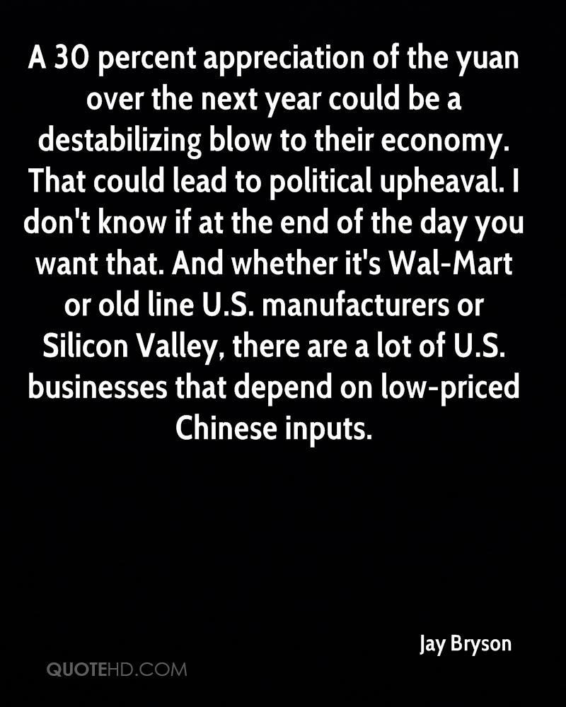 A 30 percent appreciation of the yuan over the next year could be a destabilizing blow to their economy. That could lead to political upheaval. I don't know if at the end of the day you want that. And whether it's Wal-Mart or old line U.S. manufacturers or Silicon Valley, there are a lot of U.S. businesses that depend on low-priced Chinese inputs.
