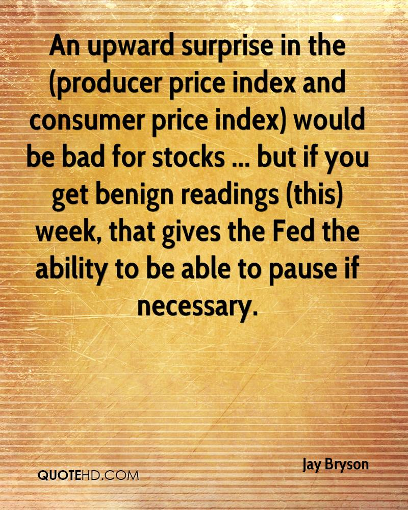 An upward surprise in the (producer price index and consumer price index) would be bad for stocks ... but if you get benign readings (this) week, that gives the Fed the ability to be able to pause if necessary.