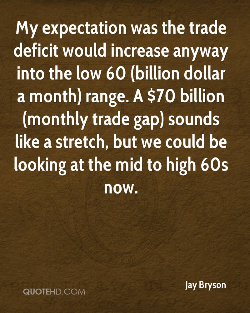 My expectation was the trade deficit would increase anyway into the low 60 (billion dollar a month) range. A $70 billion (monthly trade gap) sounds like a stretch, but we could be looking at the mid to high 60s now.