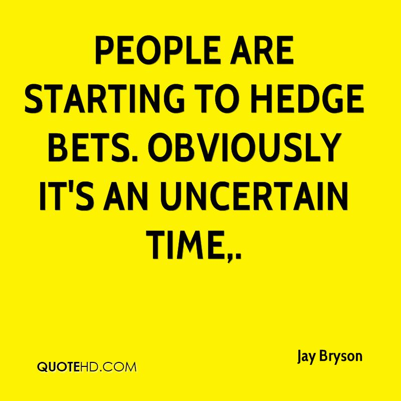 People are starting to hedge bets. Obviously it's an uncertain time.
