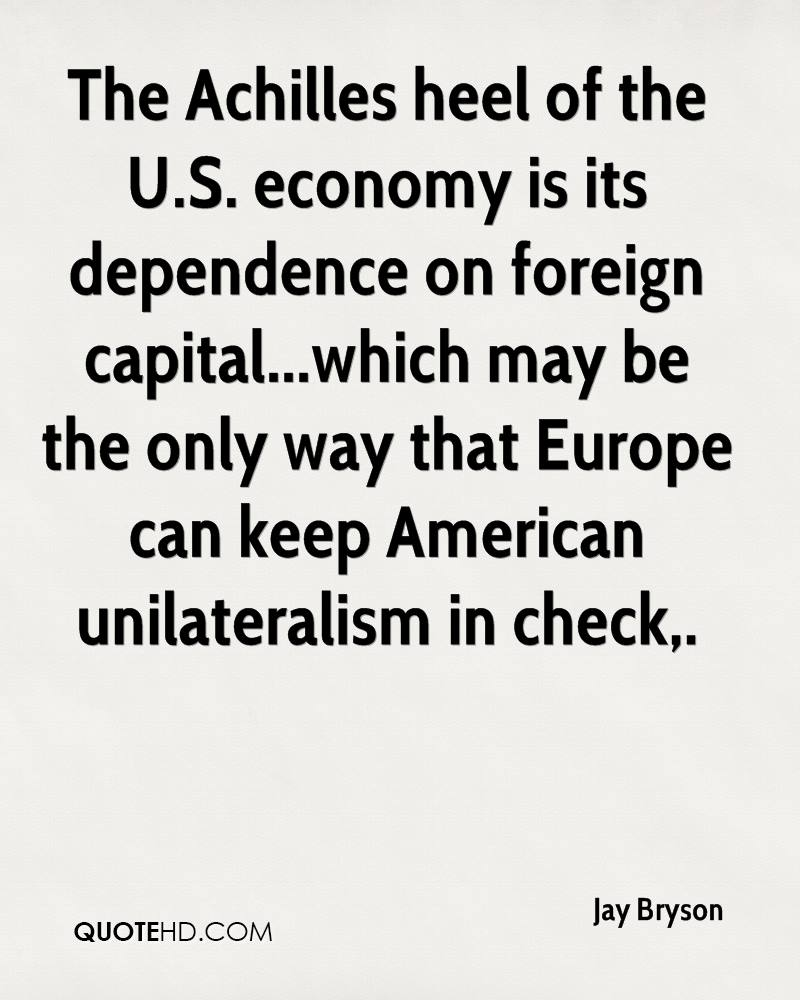 The Achilles heel of the U.S. economy is its dependence on foreign capital...which may be the only way that Europe can keep American unilateralism in check.