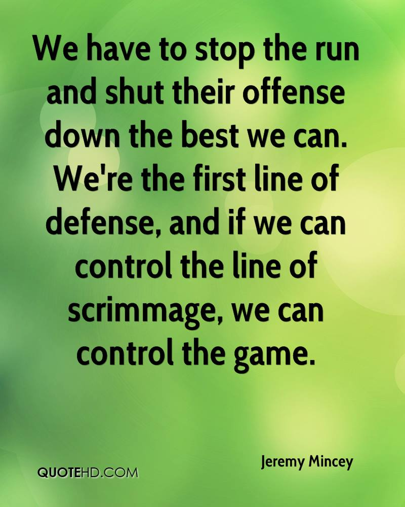 We have to stop the run and shut their offense down the best we can. We're the first line of defense, and if we can control the line of scrimmage, we can control the game.