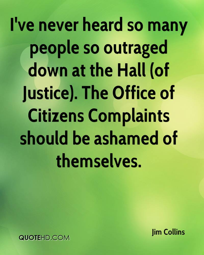I've never heard so many people so outraged down at the Hall (of Justice). The Office of Citizens Complaints should be ashamed of themselves.