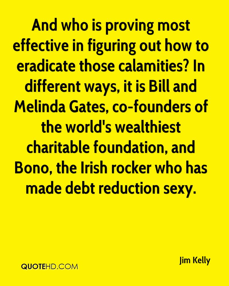 And who is proving most effective in figuring out how to eradicate those calamities? In different ways, it is Bill and Melinda Gates, co-founders of the world's wealthiest charitable foundation, and Bono, the Irish rocker who has made debt reduction sexy.