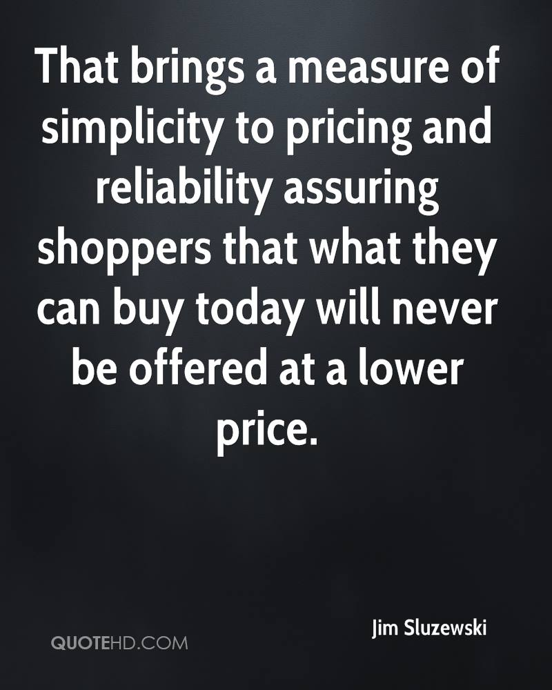 That brings a measure of simplicity to pricing and reliability assuring shoppers that what they can buy today will never be offered at a lower price.