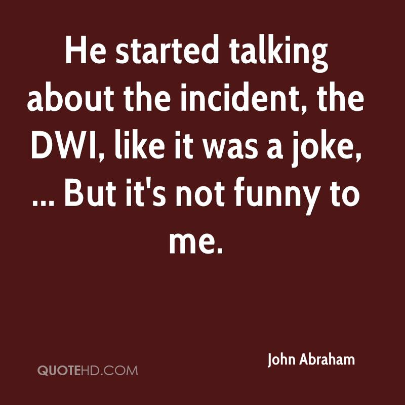 He started talking about the incident, the DWI, like it was a joke, ... But it's not funny to me.