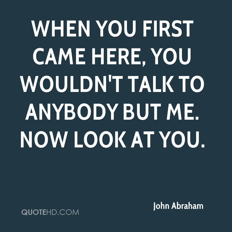 When you first came here, you wouldn't talk to anybody but me. Now look at you.