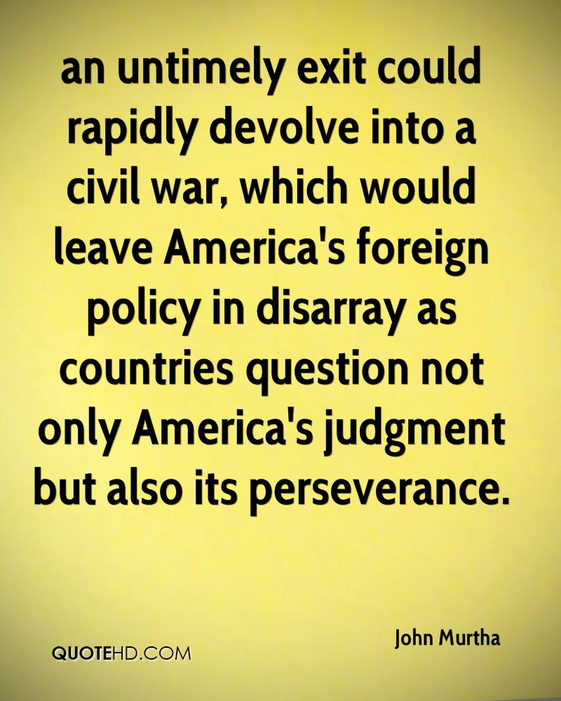 an untimely exit could rapidly devolve into a civil war, which would leave America's foreign policy in disarray as countries question not only America's judgment but also its perseverance.