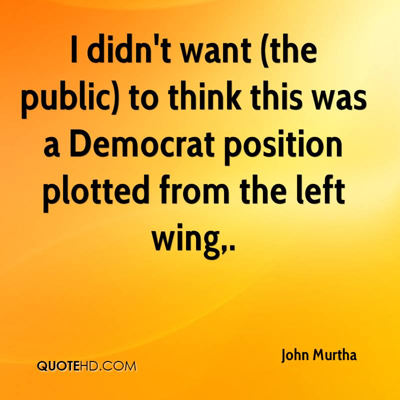 I didn't want (the public) to think this was a Democrat position plotted from the left wing.