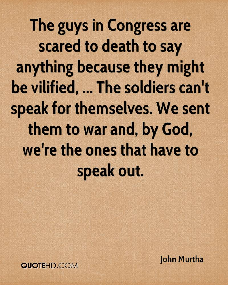 The guys in Congress are scared to death to say anything because they might be vilified, ... The soldiers can't speak for themselves. We sent them to war and, by God, we're the ones that have to speak out.
