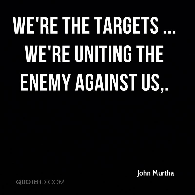 We're the targets ... we're uniting the enemy against us.