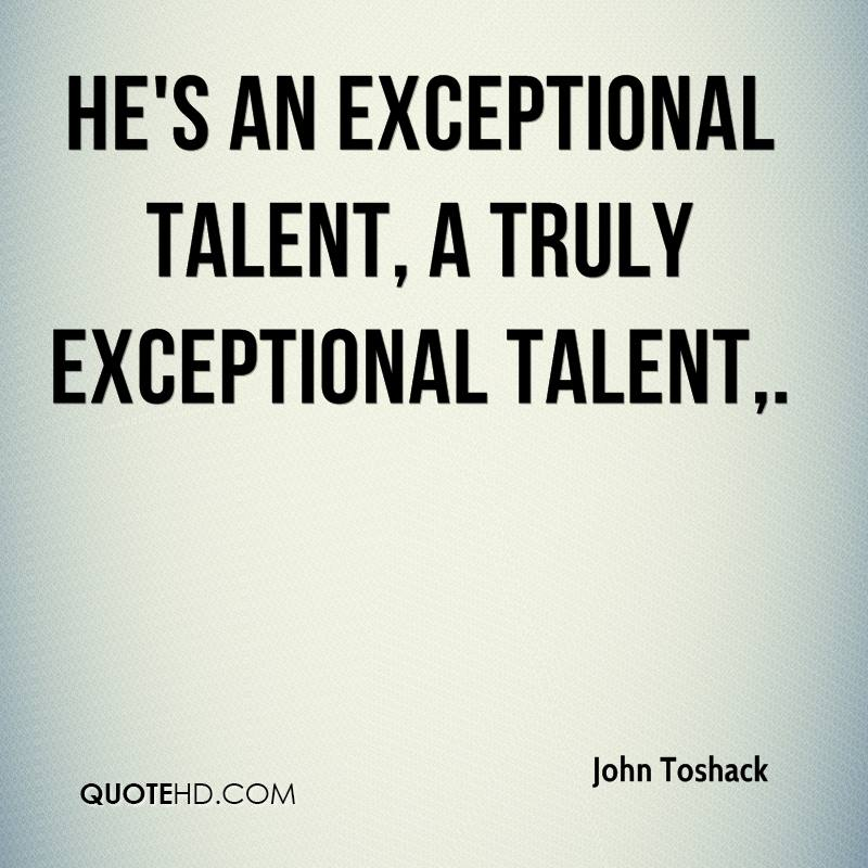 He's an exceptional talent, a truly exceptional talent.