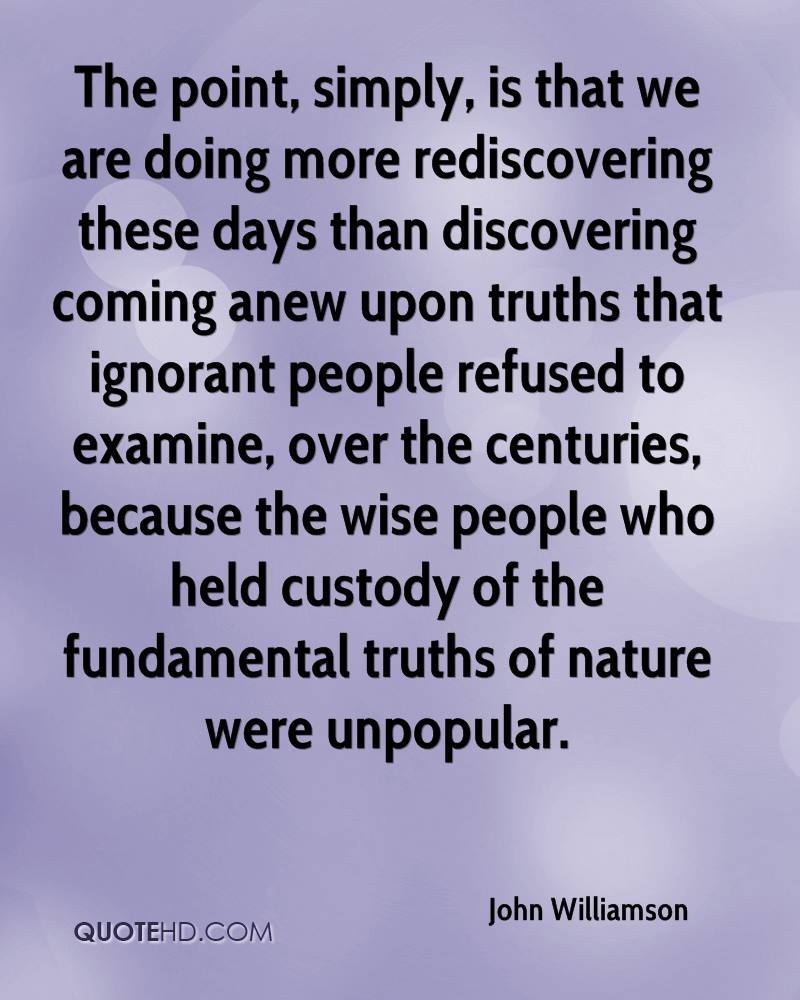 The point, simply, is that we are doing more rediscovering these days than discovering coming anew upon truths that ignorant people refused to examine, over the centuries, because the wise people who held custody of the fundamental truths of nature were unpopular.