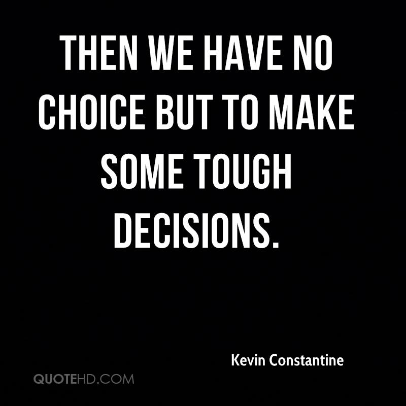 Then we have no choice but to make some tough decisions.