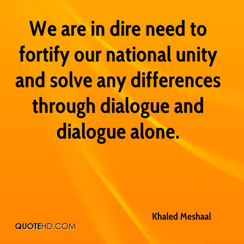We are in dire need to fortify our national unity and solve any differences through dialogue and dialogue alone.