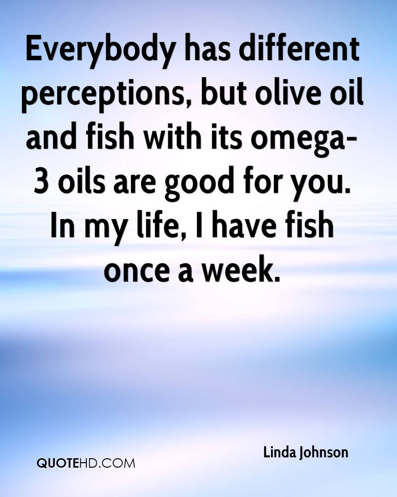 Everybody has different perceptions, but olive oil and fish with its omega-3 oils are good for you. In my life, I have fish once a week.