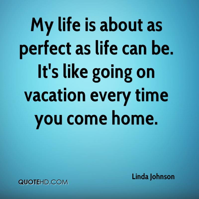 My life is about as perfect as life can be. It's like going on vacation every time you come home.