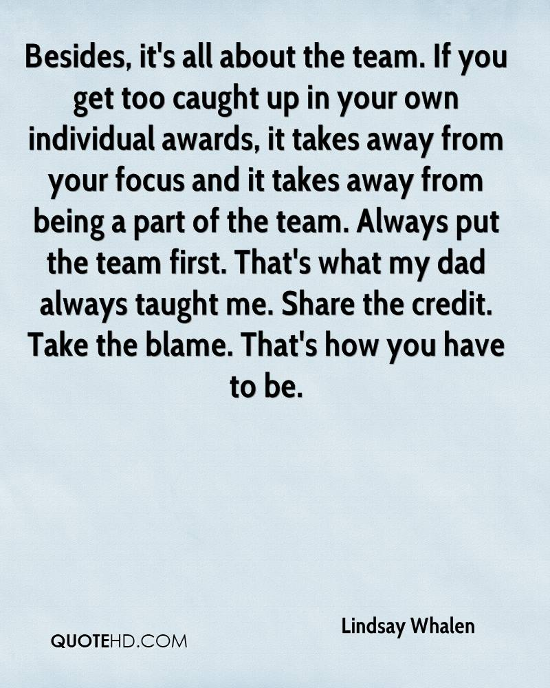 Besides, it's all about the team. If you get too caught up in your own individual awards, it takes away from your focus and it takes away from being a part of the team. Always put the team first. That's what my dad always taught me. Share the credit. Take the blame. That's how you have to be.