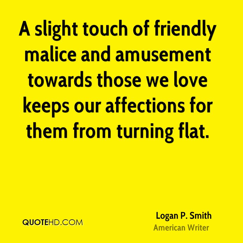 A slight touch of friendly malice and amusement towards those we love keeps our affections for them from turning flat.