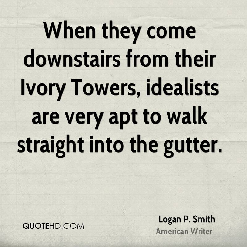 When they come downstairs from their Ivory Towers, idealists are very apt to walk straight into the gutter.