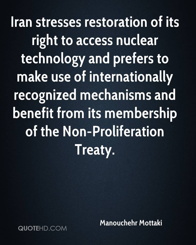 Iran stresses restoration of its right to access nuclear technology and prefers to make use of internationally recognized mechanisms and benefit from its membership of the Non-Proliferation Treaty.