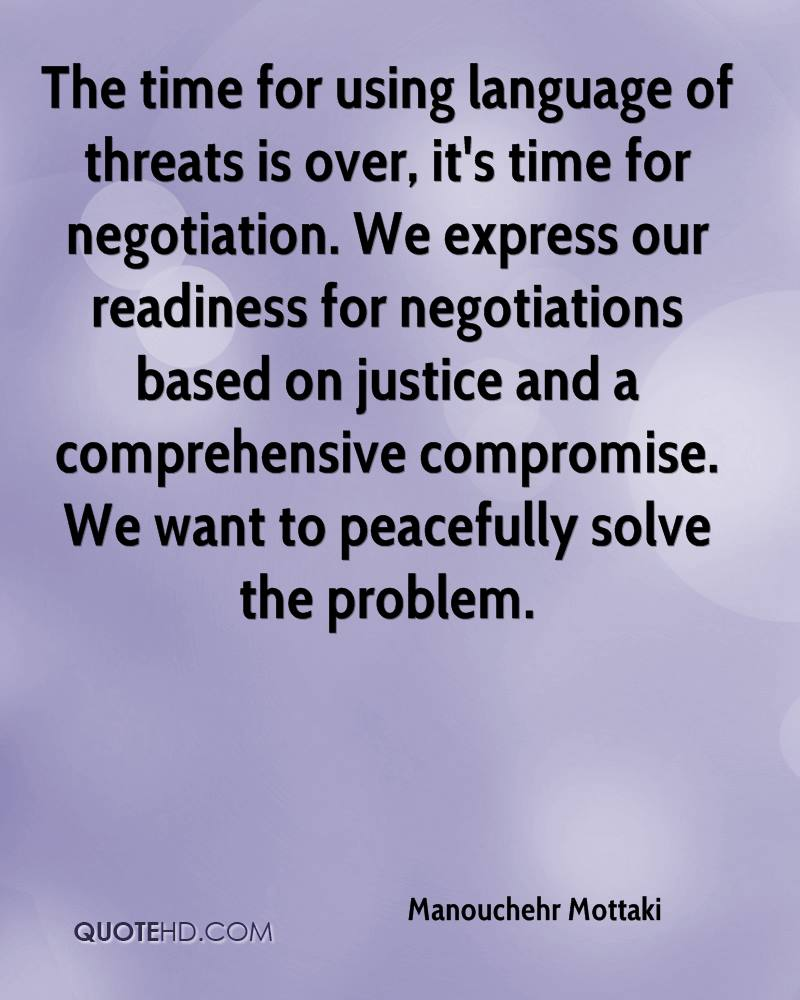 The time for using language of threats is over, it's time for negotiation. We express our readiness for negotiations based on justice and a comprehensive compromise. We want to peacefully solve the problem.