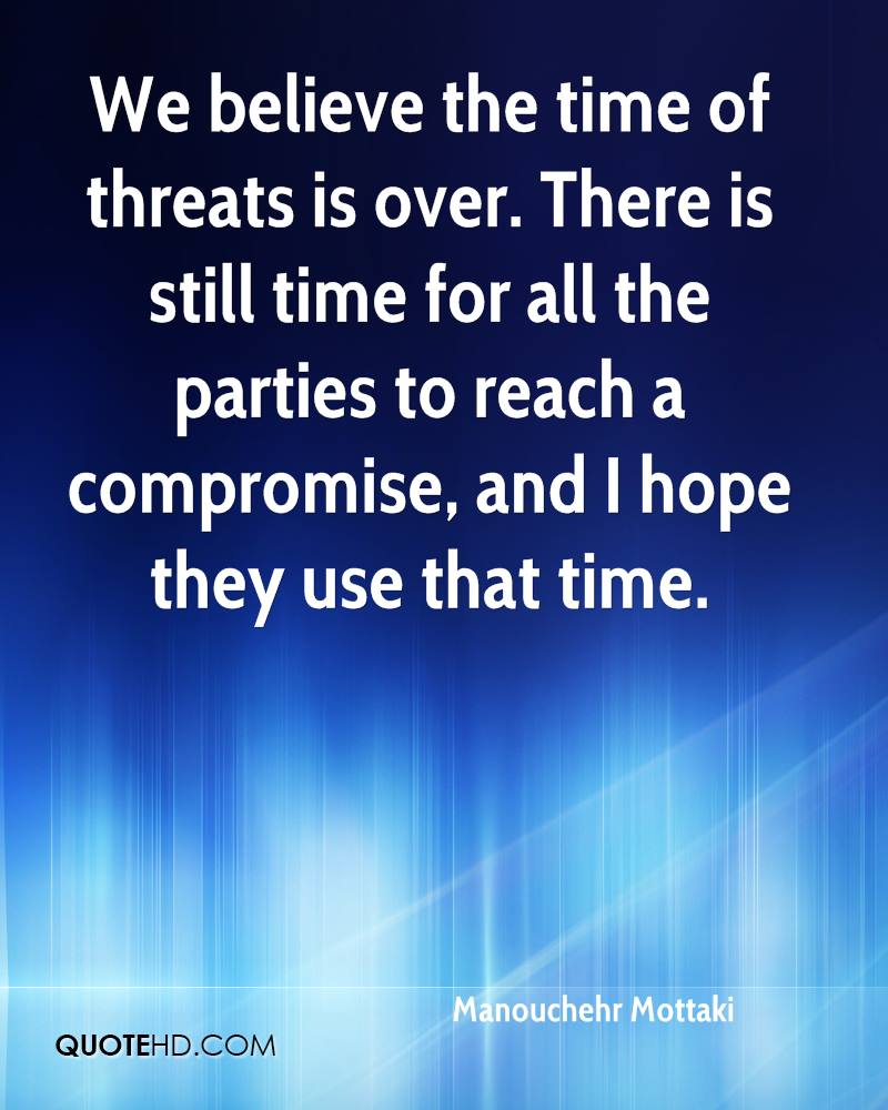 We believe the time of threats is over. There is still time for all the parties to reach a compromise, and I hope they use that time.