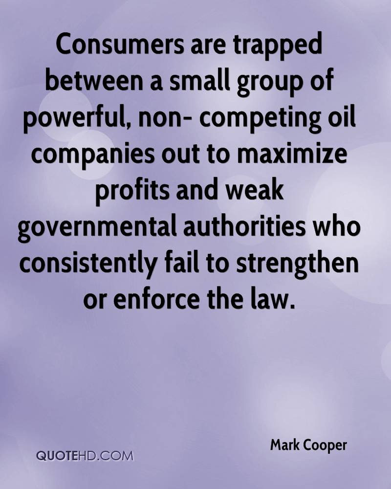 Consumers are trapped between a small group of powerful, non- competing oil companies out to maximize profits and weak governmental authorities who consistently fail to strengthen or enforce the law.