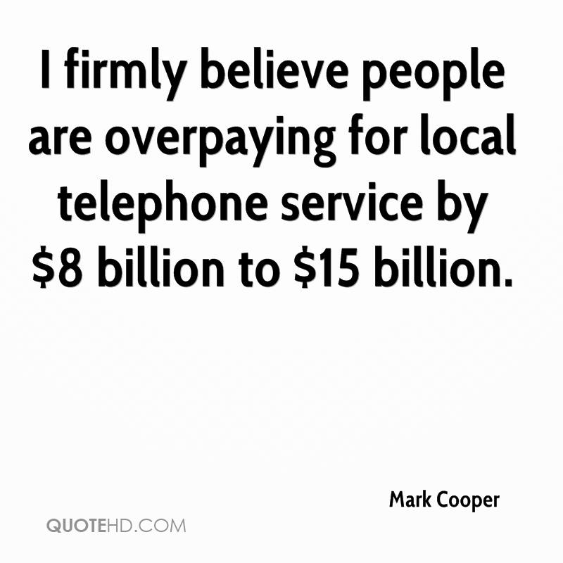 I firmly believe people are overpaying for local telephone service by $8 billion to $15 billion.