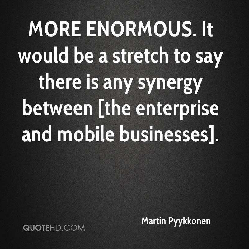MORE ENORMOUS. It would be a stretch to say there is any synergy between [the enterprise and mobile businesses].