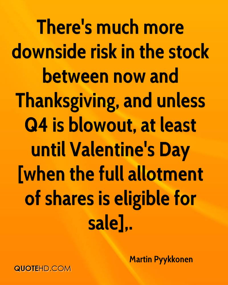 There's much more downside risk in the stock between now and Thanksgiving, and unless Q4 is blowout, at least until Valentine's Day [when the full allotment of shares is eligible for sale].