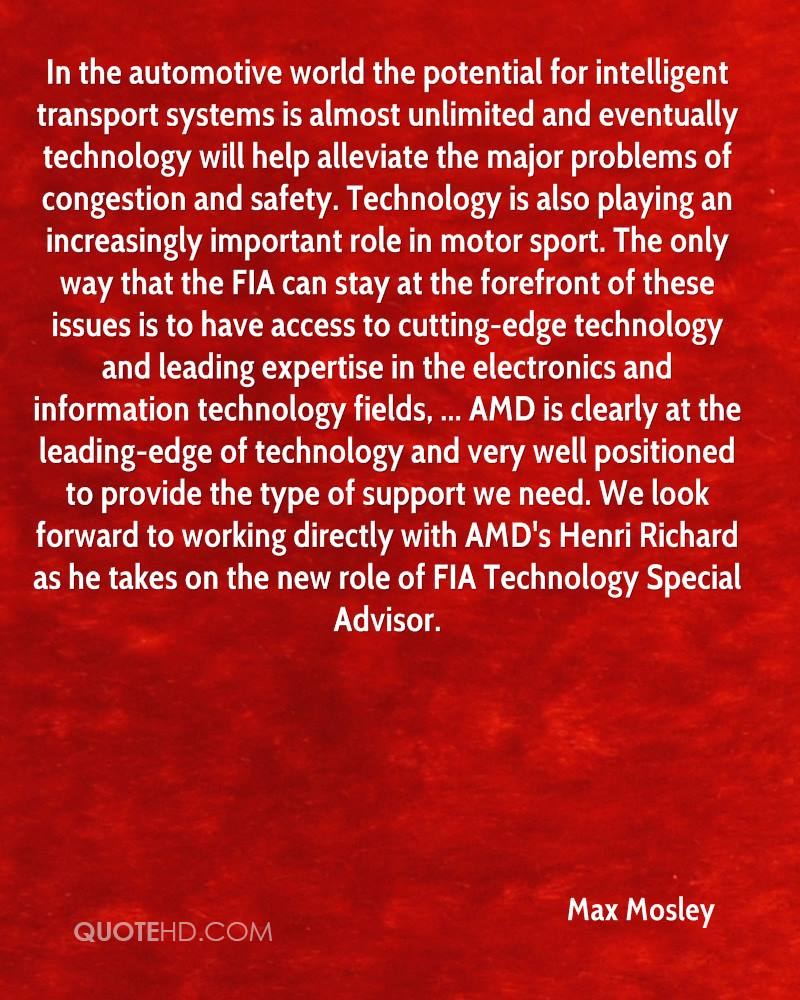 In the automotive world the potential for intelligent transport systems is almost unlimited and eventually technology will help alleviate the major problems of congestion and safety. Technology is also playing an increasingly important role in motor sport. The only way that the FIA can stay at the forefront of these issues is to have access to cutting-edge technology and leading expertise in the electronics and information technology fields, ... AMD is clearly at the leading-edge of technology and very well positioned to provide the type of support we need. We look forward to working directly with AMD's Henri Richard as he takes on the new role of FIA Technology Special Advisor.