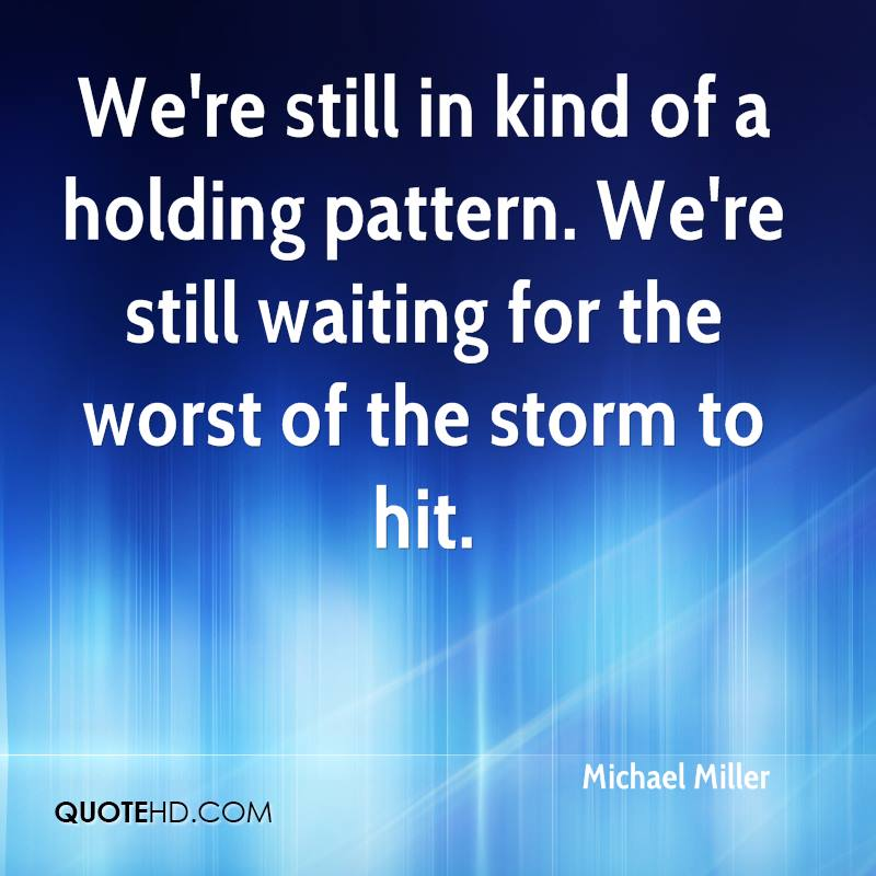 We're still in kind of a holding pattern. We're still waiting for the worst of the storm to hit.