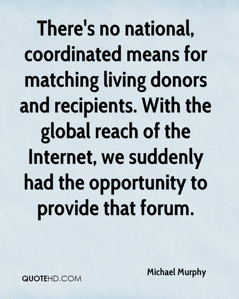 There's no national, coordinated means for matching living donors and recipients. With the global reach of the Internet, we suddenly had the opportunity to provide that forum.